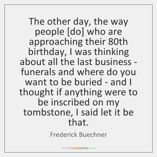 The other day, the way people [do] who are approaching their 80th ...