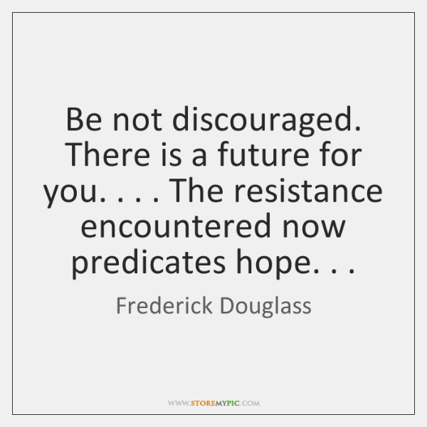 Be not discouraged. There is a future for you. . . . The resistance encountered ...
