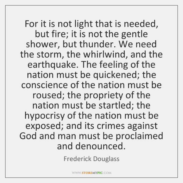 For it is not light that is needed, but fire; it is ...