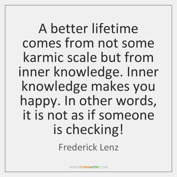 A better lifetime comes from not some karmic scale but from inner ...