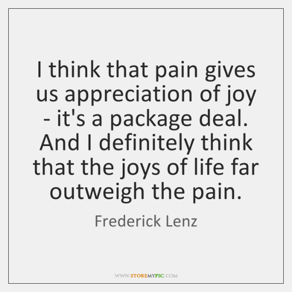 I think that pain gives us appreciation of joy - it's a ...