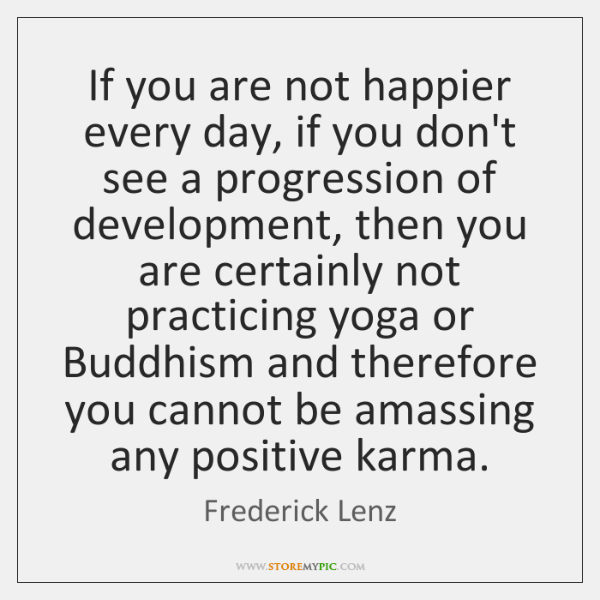 If you are not happier every day, if you don't see a ...