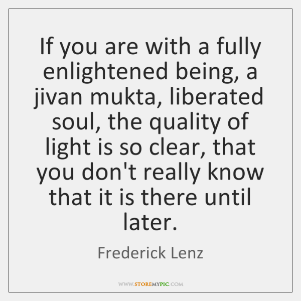 If you are with a fully enlightened being, a jivan mukta, liberated ...