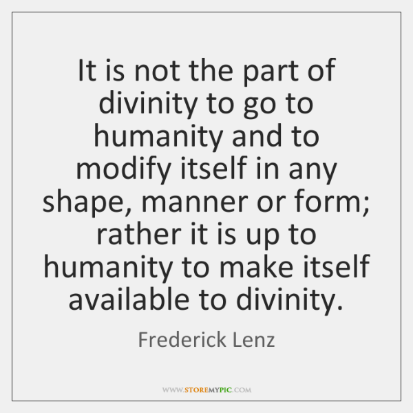 It is not the part of divinity to go to humanity and ...