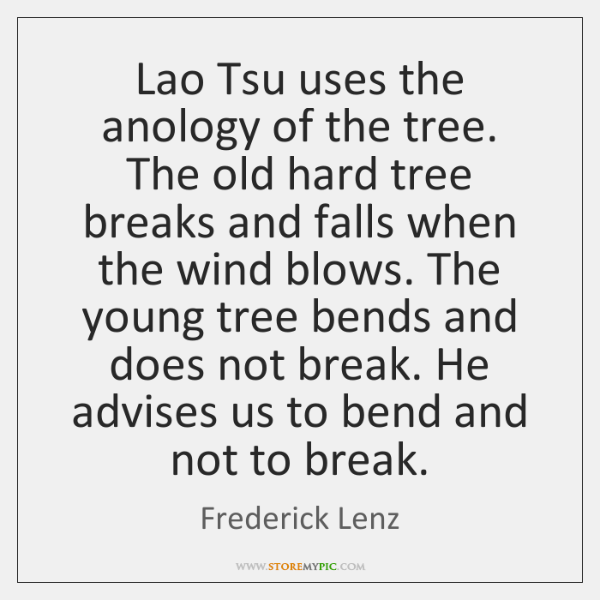Lao Tsu uses the anology of the tree. The old hard tree ...