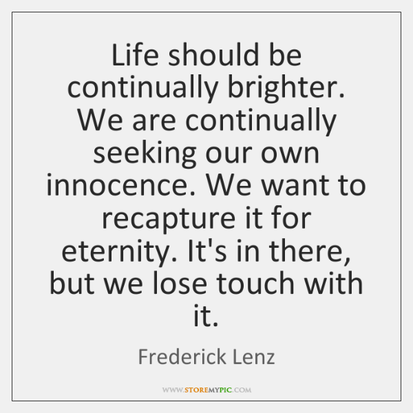 Life should be continually brighter. We are continually seeking our own innocence. ...