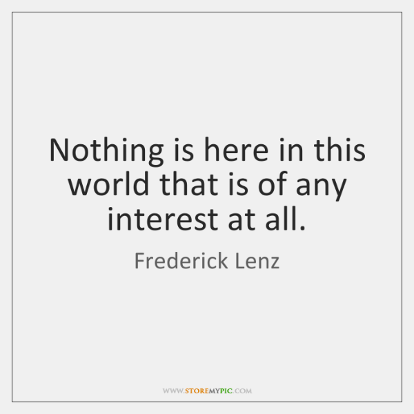 Nothing is here in this world that is of any interest at ...