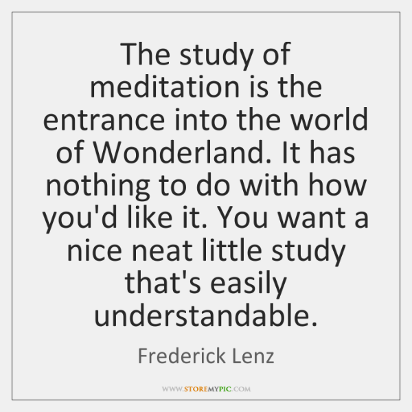 The study of meditation is the entrance into the world of Wonderland. ...