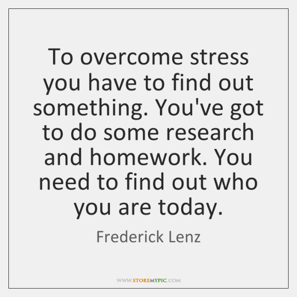 To overcome stress you have to find out something. You've got to ...