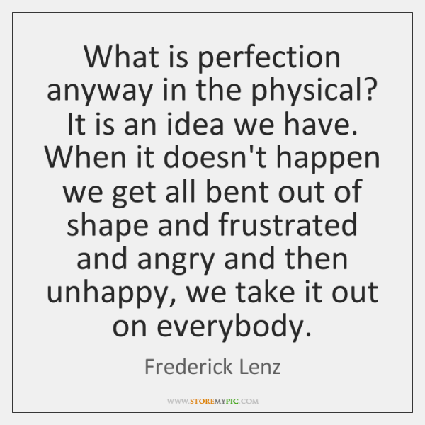 What is perfection anyway in the physical? It is an idea we ...