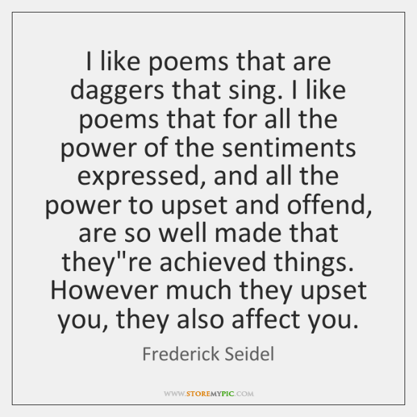 I like poems that are daggers that sing. I like poems that ...