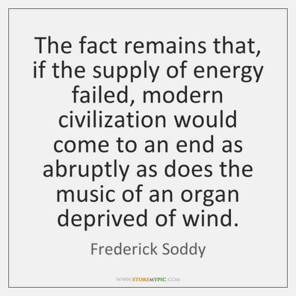 The fact remains that, if the supply of energy failed, modern civilization ...