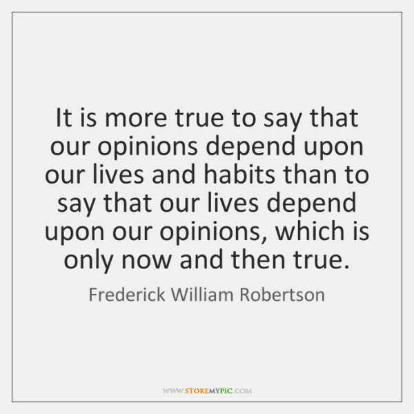 It is more true to say that our opinions depend upon our ...