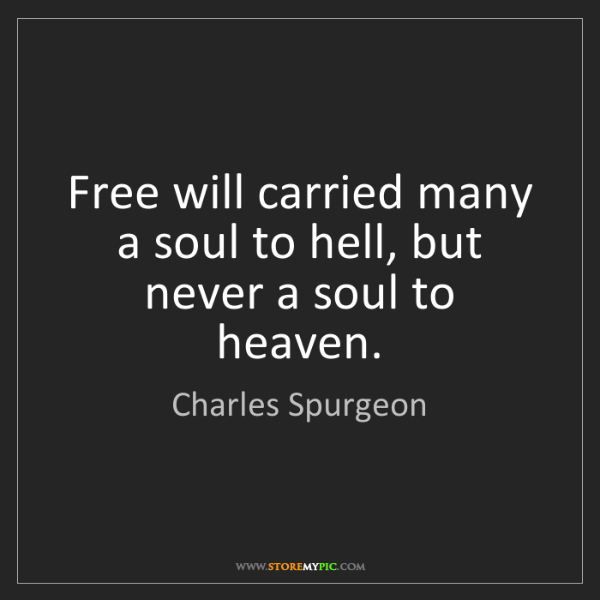 Charles Spurgeon: Free will carried many a soul to hell, but never a soul...
