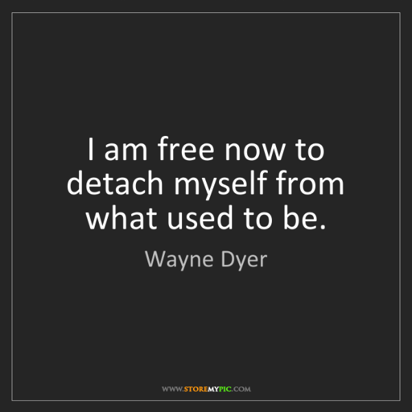 Wayne Dyer: I am free now to detach myself from what used to be.
