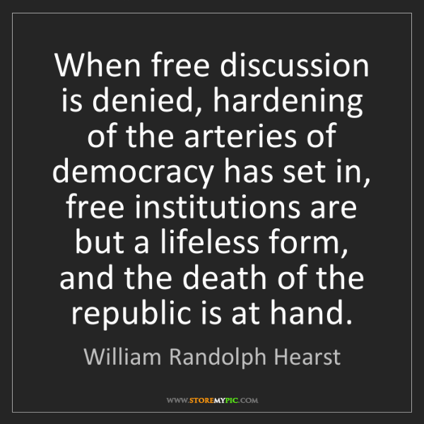 William Randolph Hearst: When free discussion is denied, hardening of the arteries...