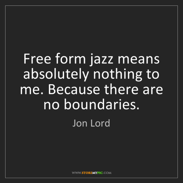 Jon Lord: Free form jazz means absolutely nothing to me. Because...