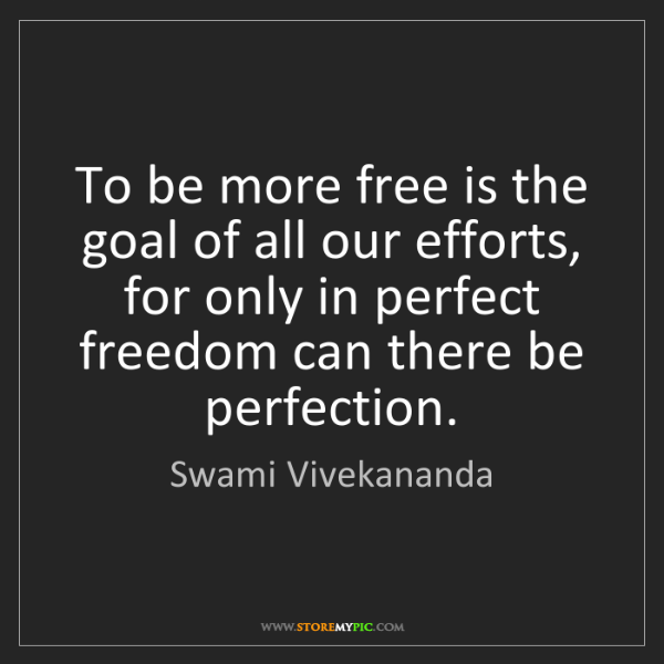 Swami Vivekananda: To be more free is the goal of all our efforts, for only...