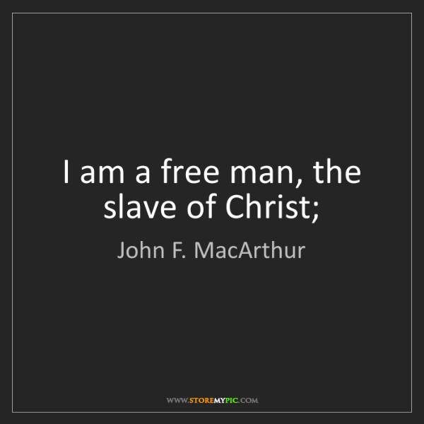 John F. MacArthur: I am a free man, the slave of Christ;