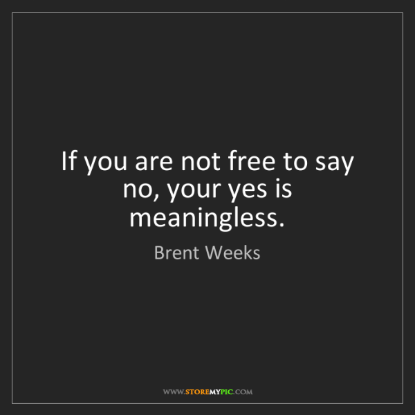 Brent Weeks: If you are not free to say no, your yes is meaningless.