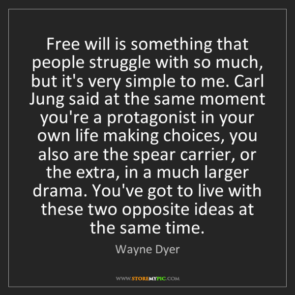 Wayne Dyer: Free will is something that people struggle with so much,...