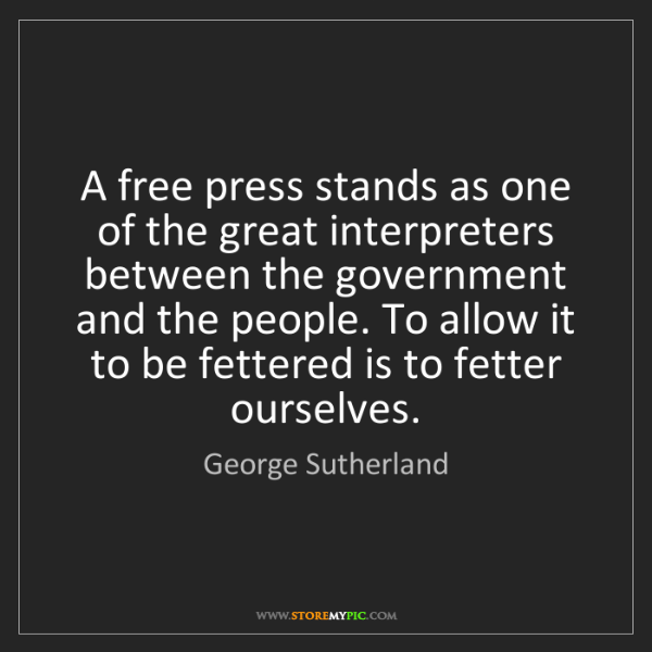 George Sutherland: A free press stands as one of the great interpreters...