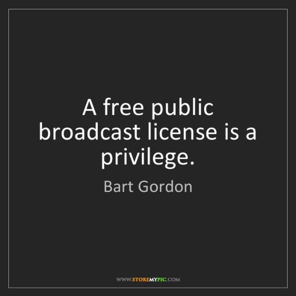 Bart Gordon: A free public broadcast license is a privilege.