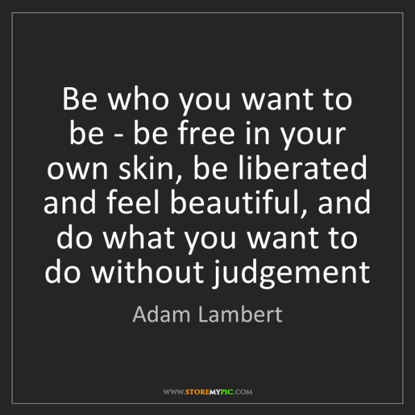 Adam Lambert: Be who you want to be - be free in your own skin, be...