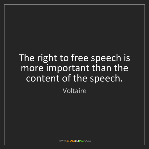 Voltaire: The right to free speech is more important than the content...