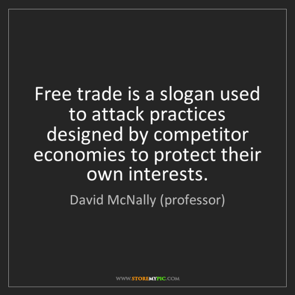 David McNally (professor): Free trade is a slogan used to attack practices designed...