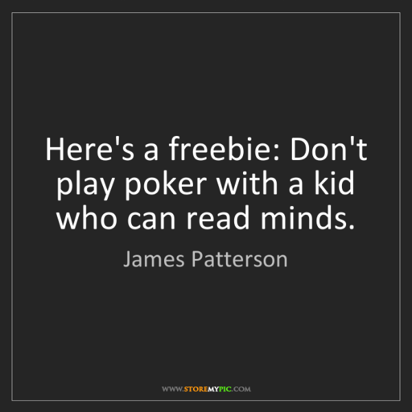 James Patterson: Here's a freebie: Don't play poker with a kid who can...