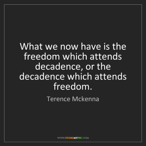 Terence Mckenna: What we now have is the freedom which attends decadence,...