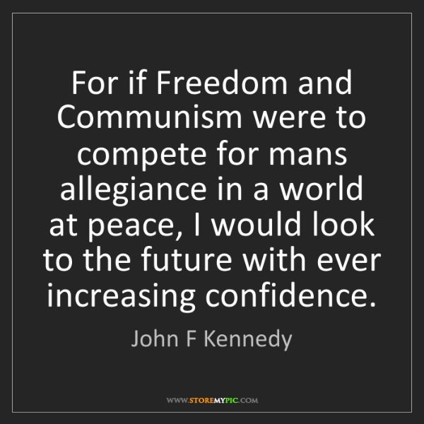 John F Kennedy: For if Freedom and Communism were to compete for mans...