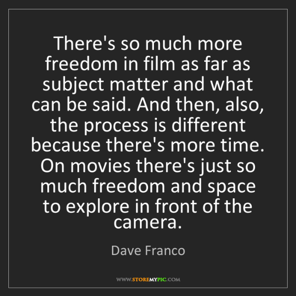 Dave Franco: There's so much more freedom in film as far as subject...