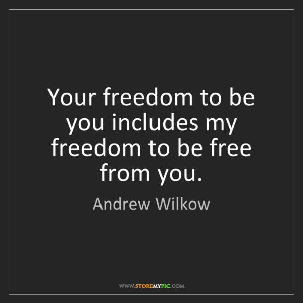 Andrew Wilkow: Your freedom to be you includes my freedom to be free...