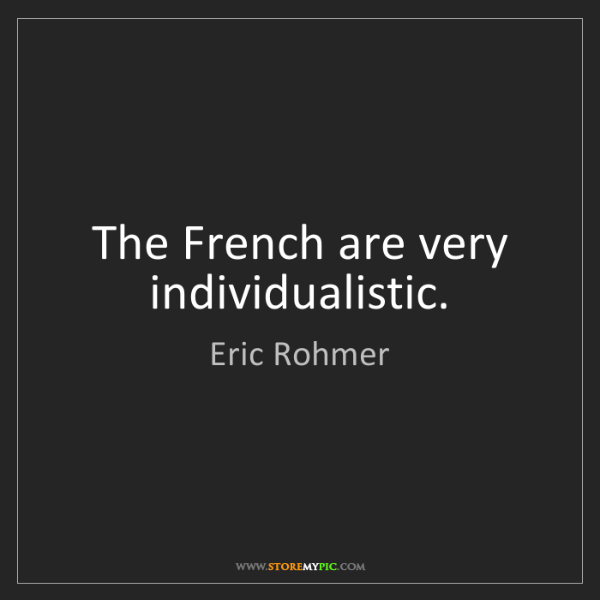 Eric Rohmer: The French are very individualistic.