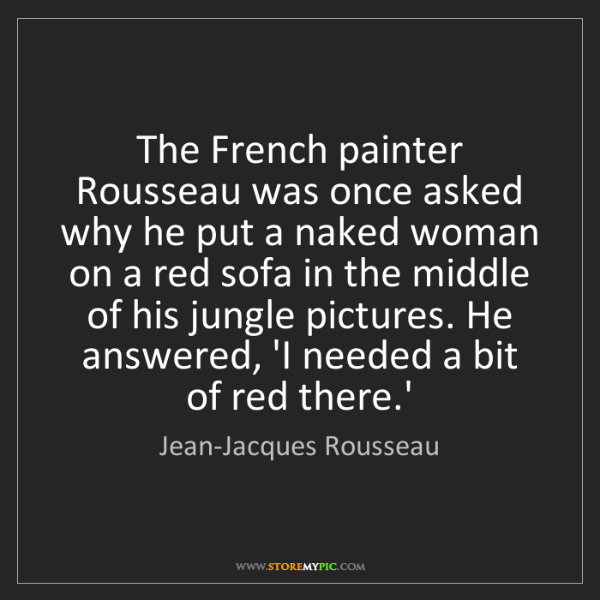 Jean-Jacques Rousseau: The French painter Rousseau was once asked why he put...