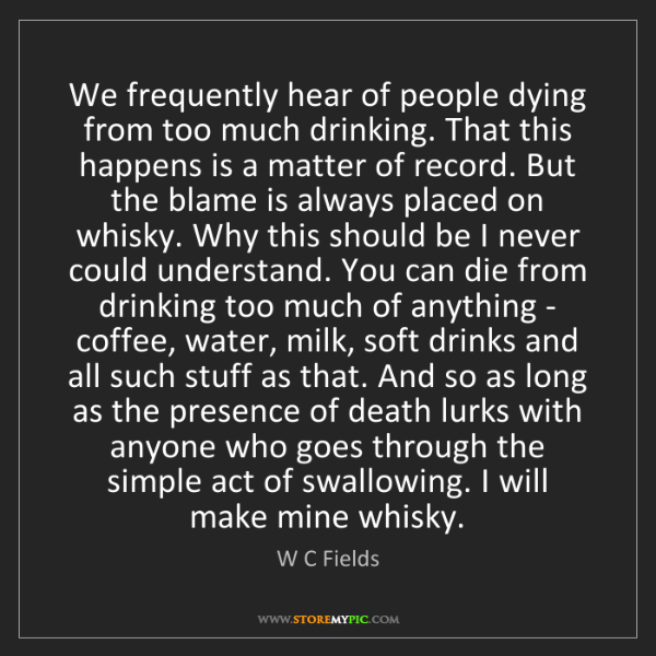 W C Fields: We frequently hear of people dying from too much drinking....
