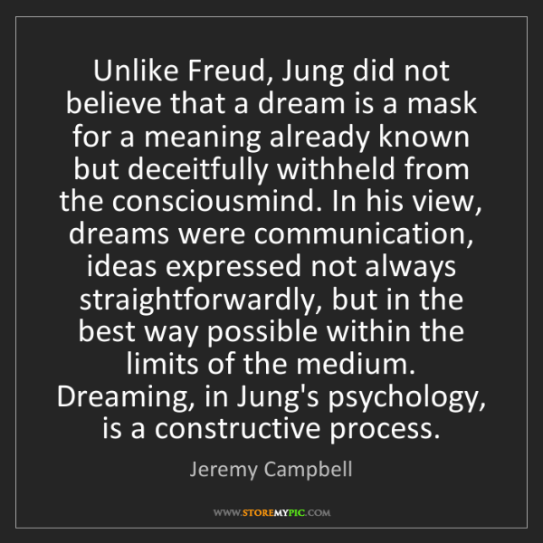 Jeremy Campbell: Unlike Freud, Jung did not believe that a dream is a...