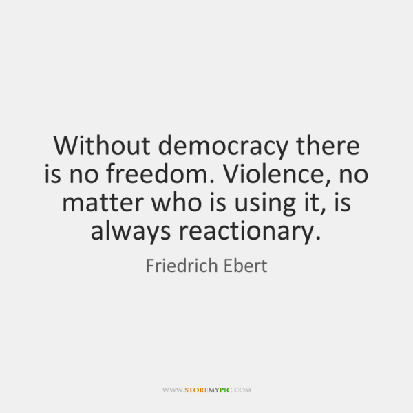 Without democracy there is no freedom. Violence, no matter who is using ...