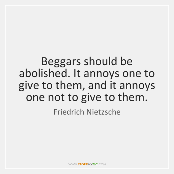 Beggars should be abolished. It annoys one to give to them, and ...