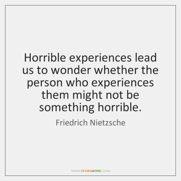 Horrible experiences lead us to wonder whether the person who experiences them ...