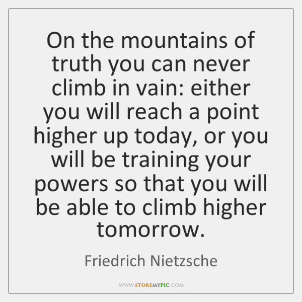 On the mountains of truth you can never climb in vain: either ...