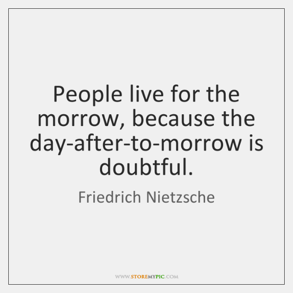 People live for the morrow, because the day-after-to-morrow is doubtful.