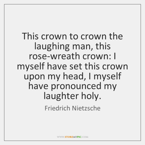 This crown to crown the laughing man, this rose-wreath crown: I myself ...