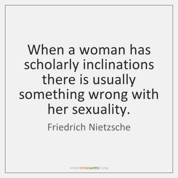 When a woman has scholarly inclinations there is usually something wrong with ...