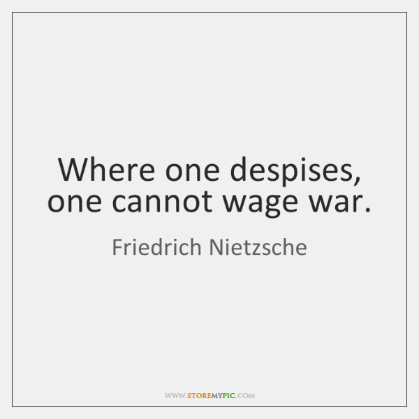 Where one despises, one cannot wage war.