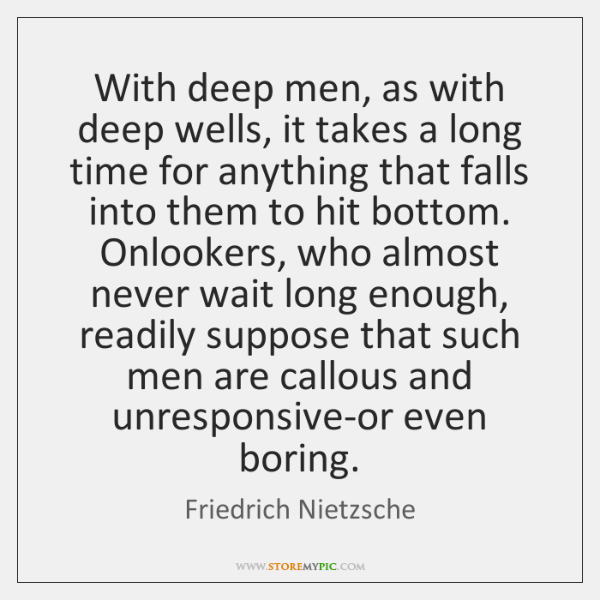 With deep men, as with deep wells, it takes a long time ...