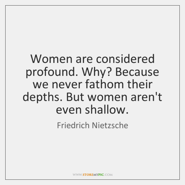 Women are considered profound. Why? Because we never fathom their depths. But ...