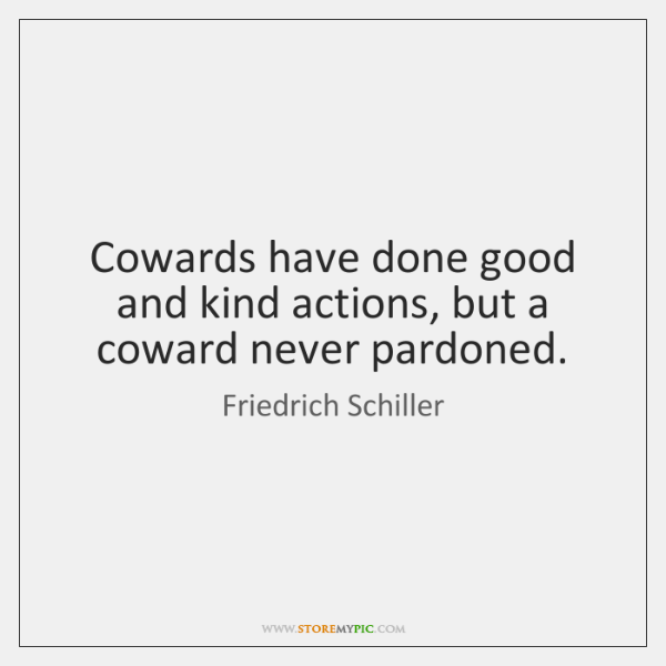 Cowards have done good and kind actions, but a coward never pardoned.